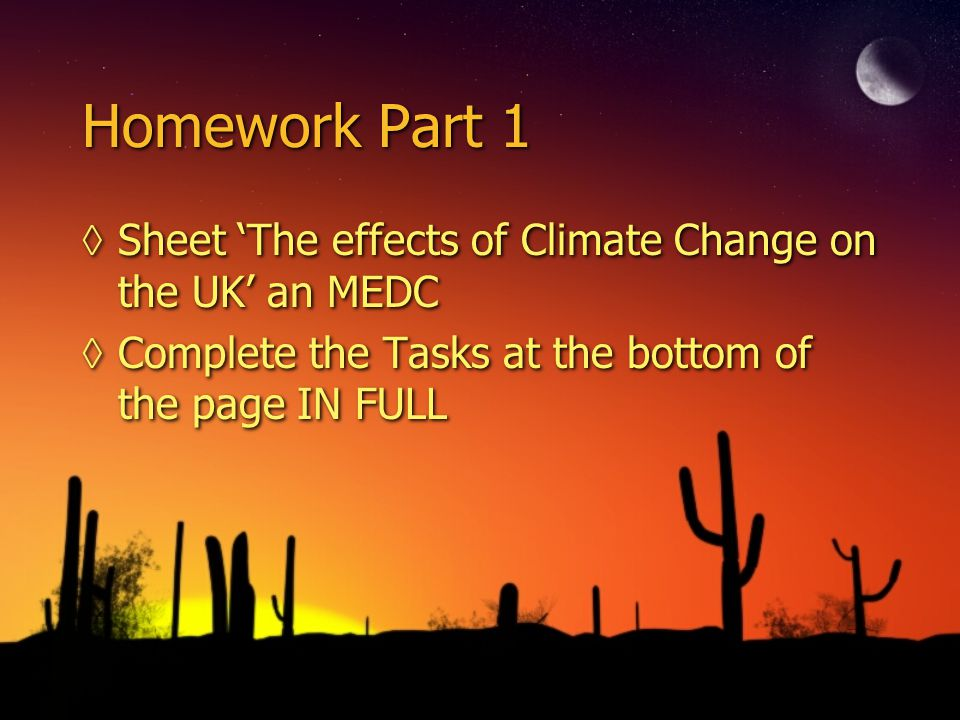 Homework Part 1 ◊Sheet 'The effects of Climate Change on the UK' an MEDC ◊Complete the Tasks at the bottom of the page IN FULL ◊Sheet 'The effects of
