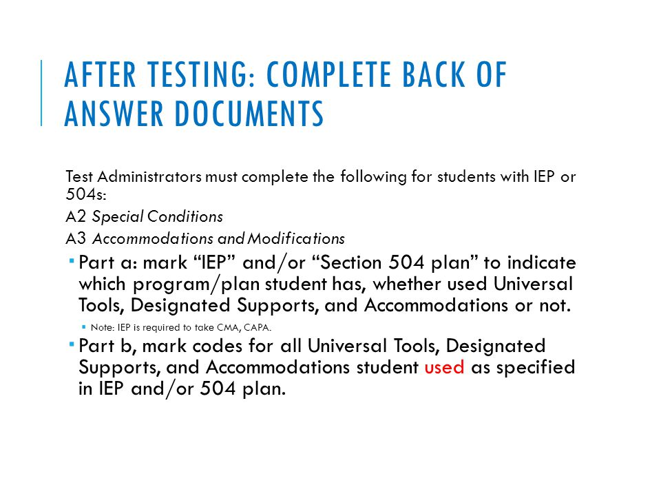 AFTER TESTING: COMPLETE BACK OF ANSWER DOCUMENTS Test Administrators must complete the following for students with IEP or 504s: A2 Special Conditions A3 Accommodations and Modifications  Part a: mark IEP and/or Section 504 plan to indicate which program/plan student has, whether used Universal Tools, Designated Supports, and Accommodations or not.