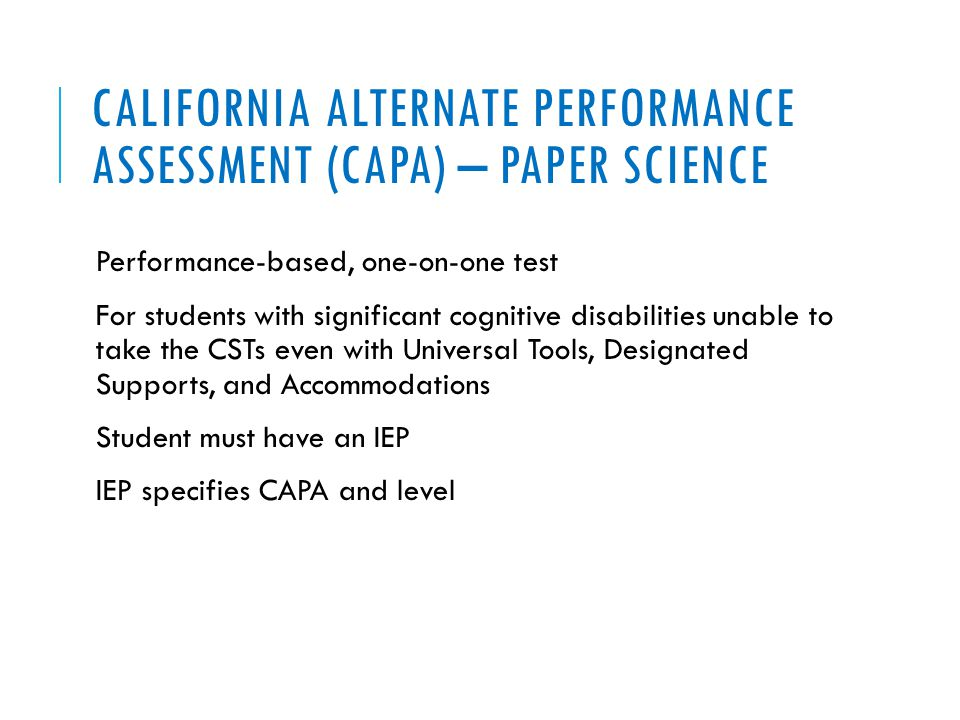 CALIFORNIA ALTERNATE PERFORMANCE ASSESSMENT (CAPA) – PAPER SCIENCE Performance-based, one-on-one test For students with significant cognitive disabilities unable to take the CSTs even with Universal Tools, Designated Supports, and Accommodations Student must have an IEP IEP specifies CAPA and level
