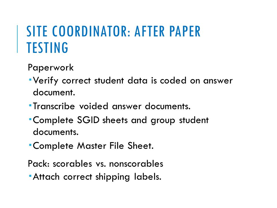 SITE COORDINATOR: AFTER PAPER TESTING Paperwork  Verify correct student data is coded on answer document.  Transcribe voided answer documents.  Com