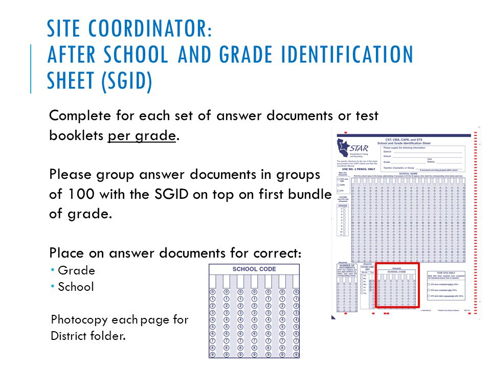 SITE COORDINATOR: AFTER SCHOOL AND GRADE IDENTIFICATION SHEET (SGID) Complete for each set of answer documents or test booklets per grade. Please grou