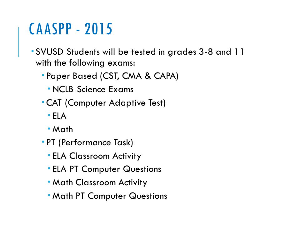 CAASPP - 2015  SVUSD Students will be tested in grades 3-8 and 11 with the following exams:  Paper Based (CST, CMA & CAPA)  NCLB Science Exams  CAT (Computer Adaptive Test)  ELA  Math  PT (Performance Task)  ELA Classroom Activity  ELA PT Computer Questions  Math Classroom Activity  Math PT Computer Questions