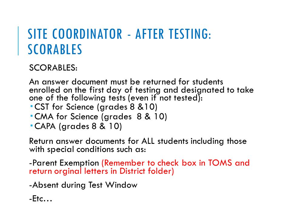 SITE COORDINATOR - AFTER TESTING: SCORABLES SCORABLES: An answer document must be returned for students enrolled on the first day of testing and designated to take one of the following tests (even if not tested):  CST for Science (grades 8 &10)  CMA for Science (grades 8 & 10)  CAPA (grades 8 & 10) Return answer documents for ALL students including those with special conditions such as: -Parent Exemption (Remember to check box in TOMS and return orginal letters in District folder) -Absent during Test Window -Etc…