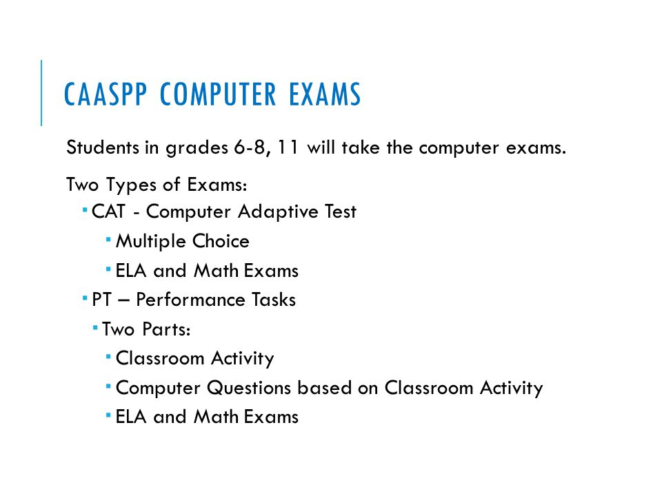CAASPP COMPUTER EXAMS Students in grades 6-8, 11 will take the computer exams. Two Types of Exams:  CAT - Computer Adaptive Test  Multiple Choice 