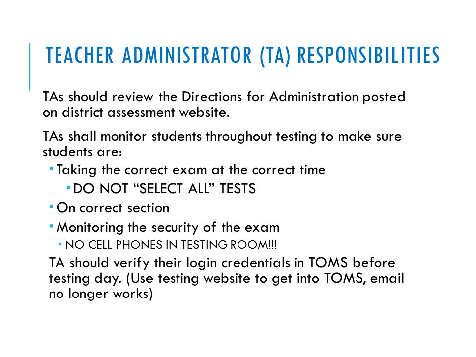TEACHER ADMINISTRATOR (TA) RESPONSIBILITIES TAs should review the Directions for Administration posted on district assessment website. TAs shall monit