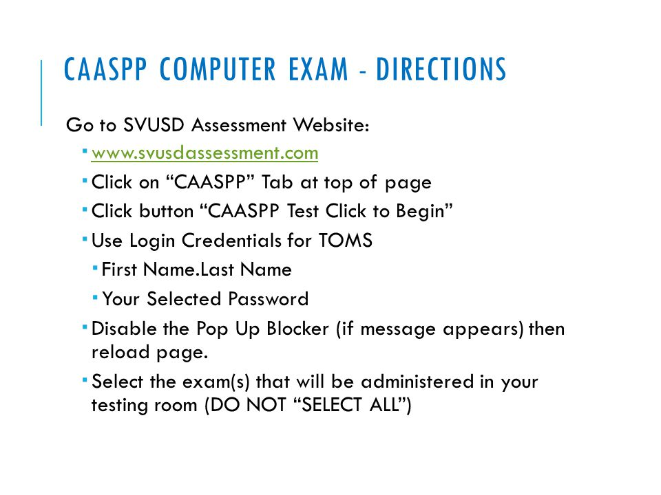 "CAASPP COMPUTER EXAM - DIRECTIONS Go to SVUSD Assessment Website:  www.svusdassessment.com www.svusdassessment.com  Click on ""CAASPP"" Tab at top of"
