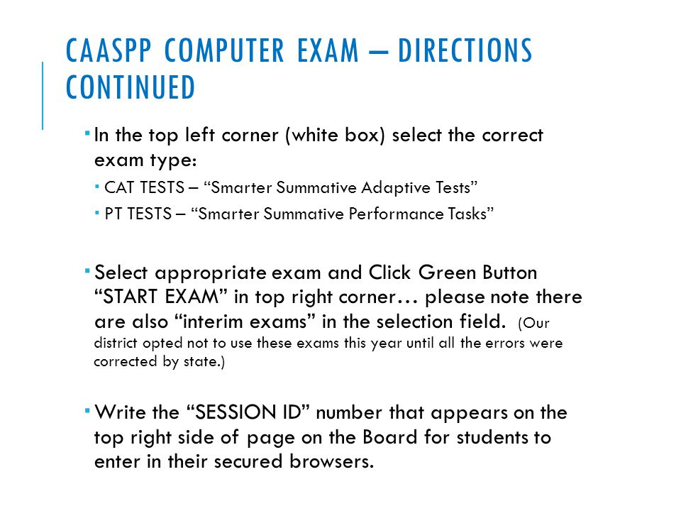 CAASPP COMPUTER EXAM – DIRECTIONS CONTINUED  In the top left corner (white box) select the correct exam type:  CAT TESTS – Smarter Summative Adaptive Tests  PT TESTS – Smarter Summative Performance Tasks  Select appropriate exam and Click Green Button START EXAM in top right corner… please note there are also interim exams in the selection field.