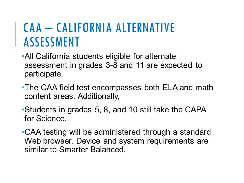 CAA – CALIFORNIA ALTERNATIVE ASSESSMENT All California students eligible for alternate assessment in grades 3-8 and 11 are expected to participate. Th