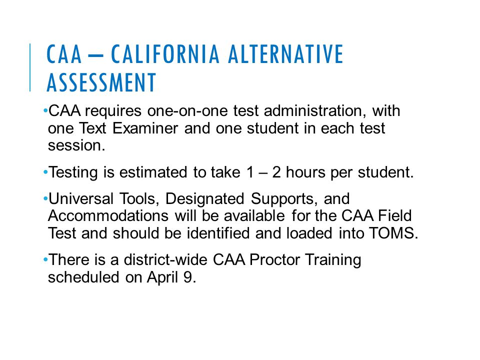 CAA – CALIFORNIA ALTERNATIVE ASSESSMENT CAA requires one-on-one test administration, with one Text Examiner and one student in each test session.