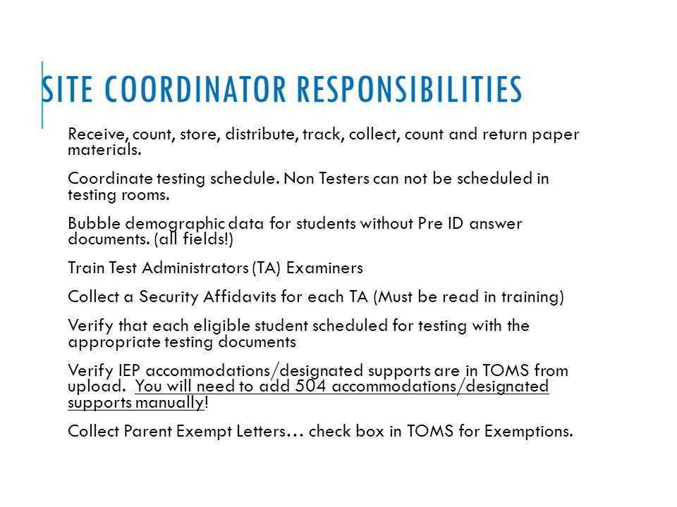 SITE COORDINATOR RESPONSIBILITIES Receive, count, store, distribute, track, collect, count and return paper materials. Coordinate testing schedule. No