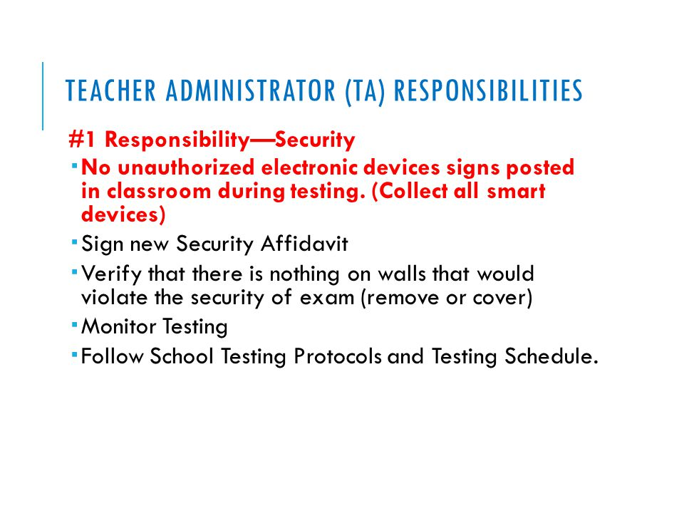 TEACHER ADMINISTRATOR (TA) RESPONSIBILITIES #1 Responsibility—Security  No unauthorized electronic devices signs posted in classroom during testing.