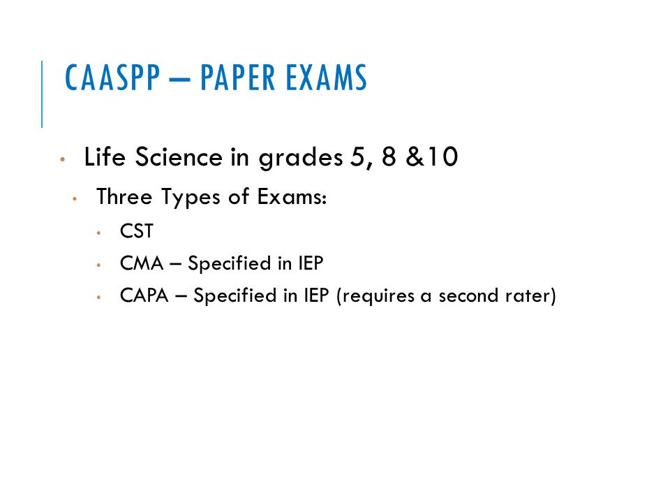 CAASPP – PAPER EXAMS Life Science in grades 5, 8 &10 Three Types of Exams: CST CMA – Specified in IEP CAPA – Specified in IEP (requires a second rater