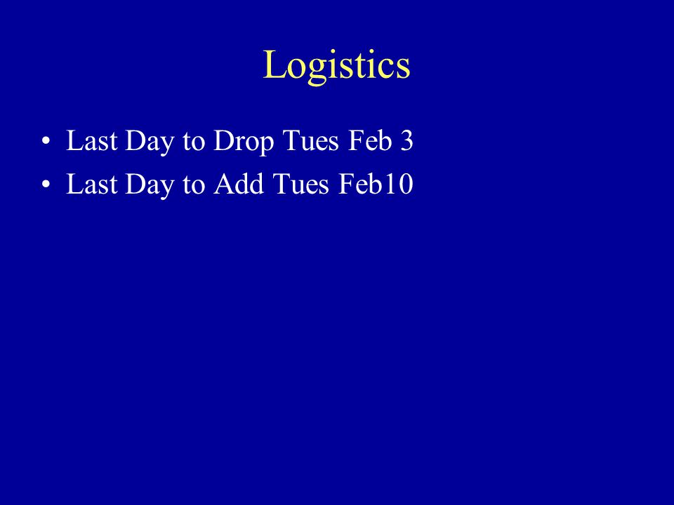 Logistics Last Day to Drop Tues Feb 3 Last Day to Add Tues Feb10