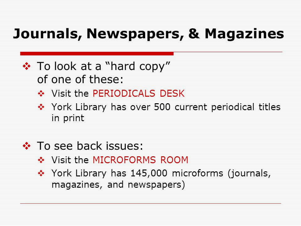 """Journals, Newspapers, & Magazines  To look at a """"hard copy"""" of one of these:  Visit the PERIODICALS DESK  York Library has over 500 current periodi"""