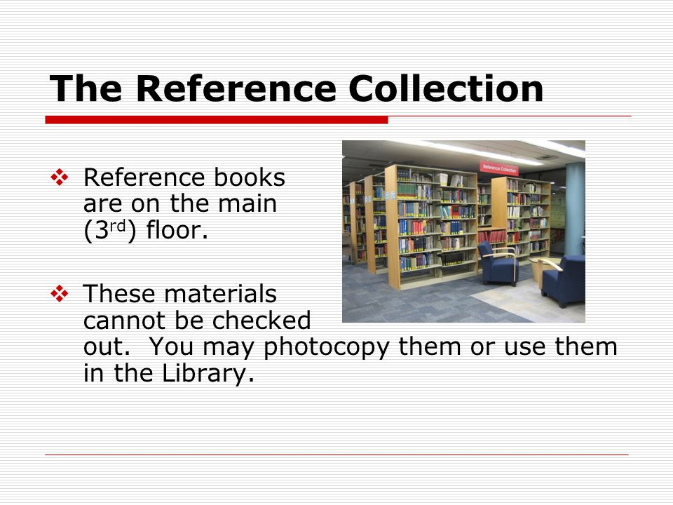 The Reference Collection  Reference books are on the main (3 rd ) floor.  These materials cannot be checked out. You may photocopy them or use them