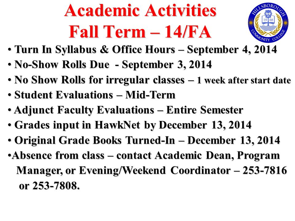 Academic Activities Fall Term – 14/FA Turn In Syllabus & Office Hours – September 4, 2014 Turn In Syllabus & Office Hours – September 4, 2014 No-Show Rolls Due - September 3, 2014 No-Show Rolls Due - September 3, 2014 No Show Rolls for irregular classes – 1 week after start date No Show Rolls for irregular classes – 1 week after start date Student Evaluations – Mid-Term Student Evaluations – Mid-Term Adjunct Faculty Evaluations – Entire Semester Adjunct Faculty Evaluations – Entire Semester Grades input in HawkNet by December 13, 2014 Grades input in HawkNet by December 13, 2014 Original Grade Books Turned-In – December 13, 2014 Original Grade Books Turned-In – December 13, 2014 Absence from class – contact Academic Dean, ProgramAbsence from class – contact Academic Dean, Program Manager, or Evening/Weekend Coordinator – 253-7816 Manager, or Evening/Weekend Coordinator – 253-7816 or 253-7808.