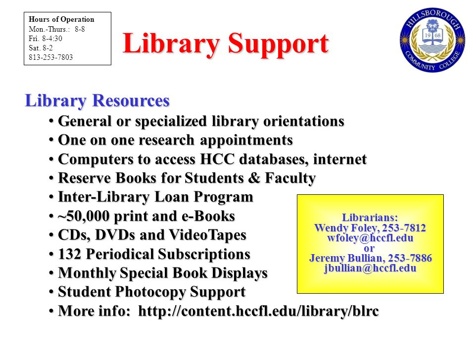 Library Support Library Resources General or specialized library orientations General or specialized library orientations One on one research appointments One on one research appointments Computers to access HCC databases, internet Computers to access HCC databases, internet Reserve Books for Students & Faculty Reserve Books for Students & Faculty Inter-Library Loan Program Inter-Library Loan Program ~50,000 print and e-Books ~50,000 print and e-Books CDs, DVDs and VideoTapes CDs, DVDs and VideoTapes 132 Periodical Subscriptions 132 Periodical Subscriptions Monthly Special Book Displays Monthly Special Book Displays Student Photocopy Support Student Photocopy Support More info: http://content.hccfl.edu/library/blrc More info: http://content.hccfl.edu/library/blrc Librarians: Wendy Foley, 253-7812 Wendy Foley, 253-7812wfoley@hccfl.eduor Jeremy Bullian, 253-7886 Jeremy Bullian, 253-7886jbullian@hccfl.edu Hours of Operation Mon.-Thurs.: 8-8 Fri.