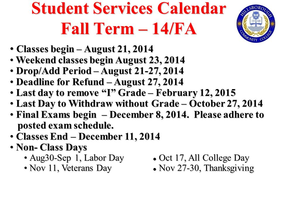 Student Services Calendar Fall Term – 14/FA Classes begin – August 21, 2014 Classes begin – August 21, 2014 Weekend classes begin August 23, 2014 Weekend classes begin August 23, 2014 Drop/Add Period – August 21-27, 2014 Drop/Add Period – August 21-27, 2014 Deadline for Refund – August 27, 2014 Deadline for Refund – August 27, 2014 Last day to remove I Grade – February 12, 2015 Last day to remove I Grade – February 12, 2015 Last Day to Withdraw without Grade – October 27, 2014 Last Day to Withdraw without Grade – October 27, 2014 Final Exams begin – December 8, 2014.
