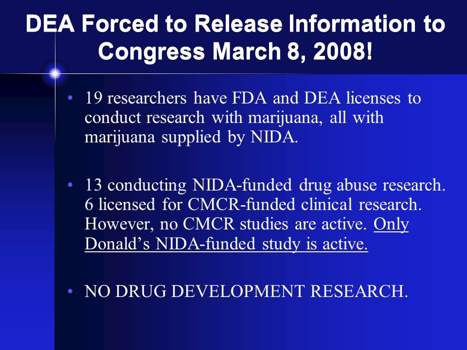 DEA Forced to Release Information to Congress March 8, 2008! 19 researchers have FDA and DEA licenses to conduct research with marijuana, all with mar