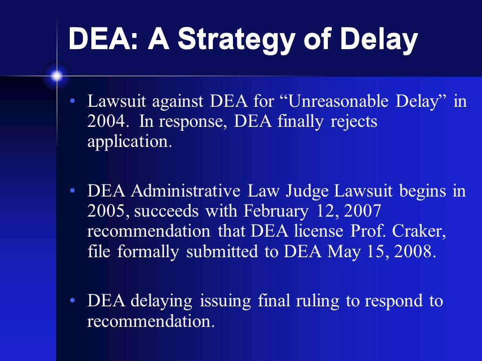 "DEA: A Strategy of Delay Lawsuit against DEA for ""Unreasonable Delay"" in 2004. In response, DEA finally rejects application. DEA Administrative Law Ju"