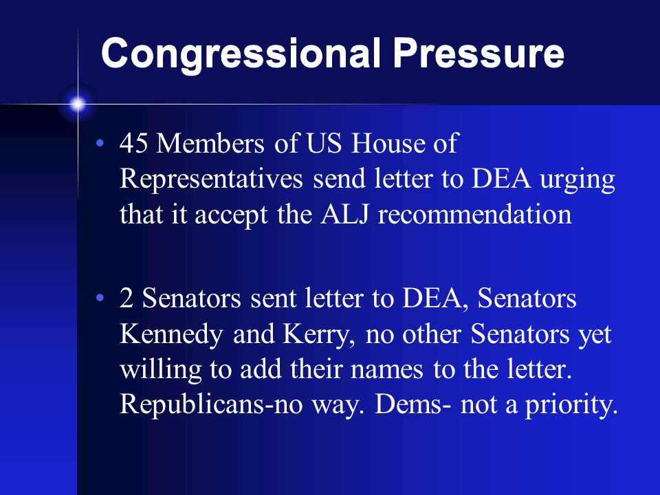 Congressional Pressure 45 Members of US House of Representatives send letter to DEA urging that it accept the ALJ recommendation 2 Senators sent letter to DEA, Senators Kennedy and Kerry, no other Senators yet willing to add their names to the letter.