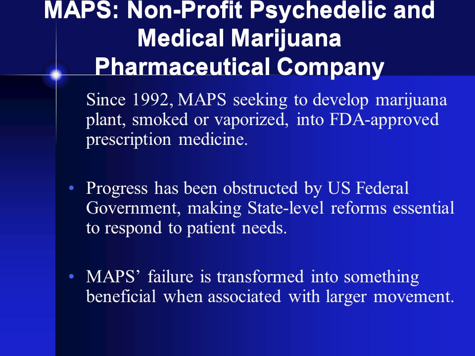 MAPS: Non-Profit Psychedelic and Medical Marijuana Pharmaceutical Company Since 1992, MAPS seeking to develop marijuana plant, smoked or vaporized, into FDA-approved prescription medicine.