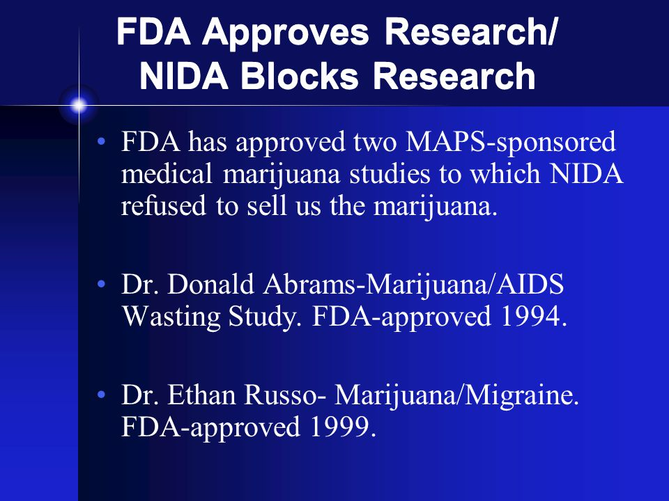 FDA Approves Research/ NIDA Blocks Research FDA has approved two MAPS-sponsored medical marijuana studies to which NIDA refused to sell us the marijuana.
