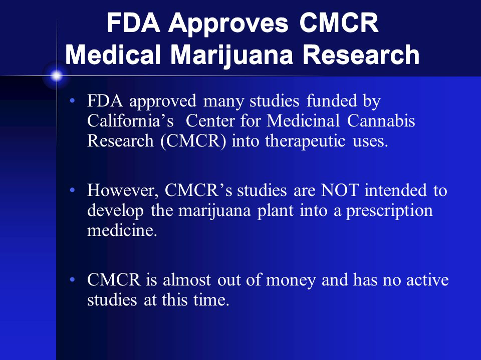 FDA Approves CMCR Medical Marijuana Research FDA approved many studies funded by California's Center for Medicinal Cannabis Research (CMCR) into therapeutic uses.