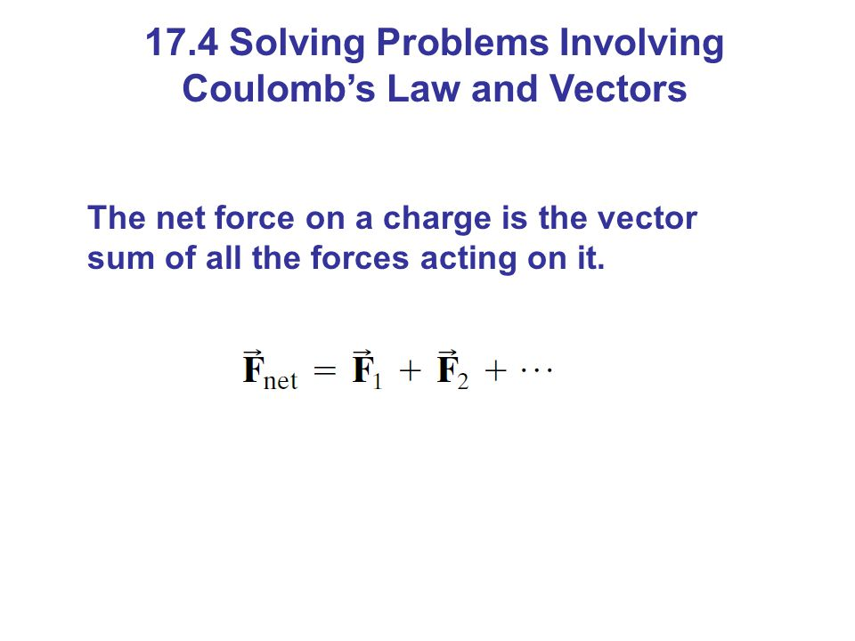 17.4 Solving Problems Involving Coulomb's Law and Vectors The net force on a charge is the vector sum of all the forces acting on it.