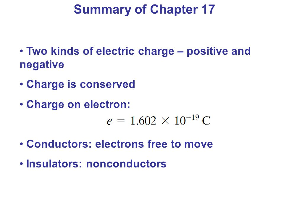 Two kinds of electric charge – positive and negative Charge is conserved Charge on electron: Conductors: electrons free to move Insulators: nonconduct
