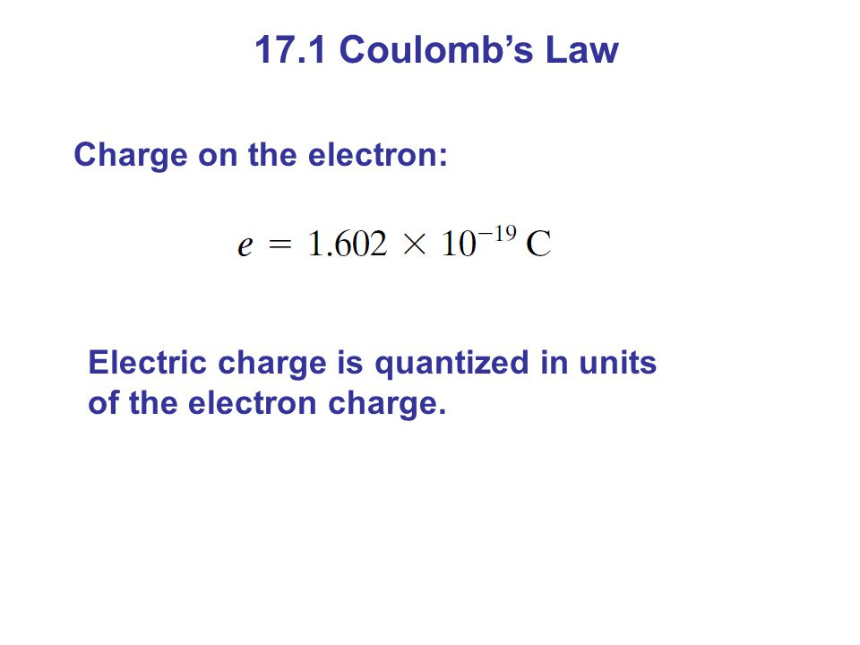 17.1 Coulomb's Law Charge on the electron: Electric charge is quantized in units of the electron charge.