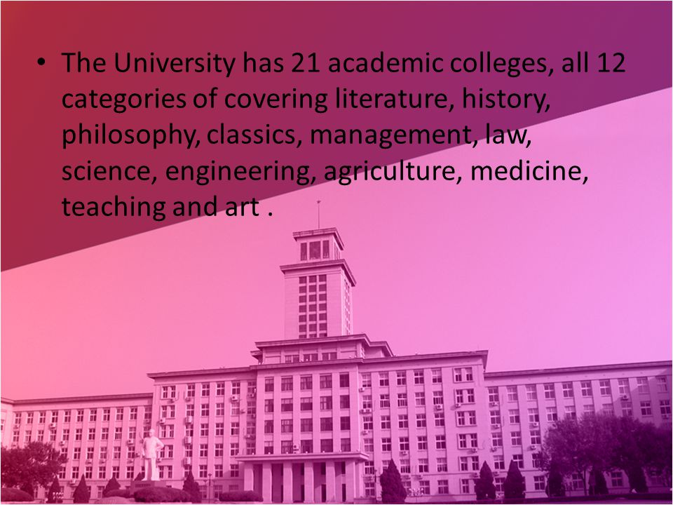 The University has 21 academic colleges, all 12 categories of covering literature, history, philosophy, classics, management, law, science, engineering, agriculture, medicine, teaching and art.