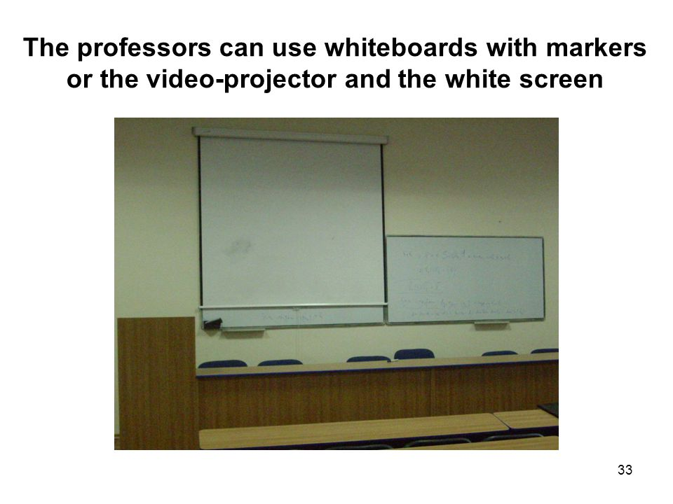 33 The professors can use whiteboards with markers or the video-projector and the white screen
