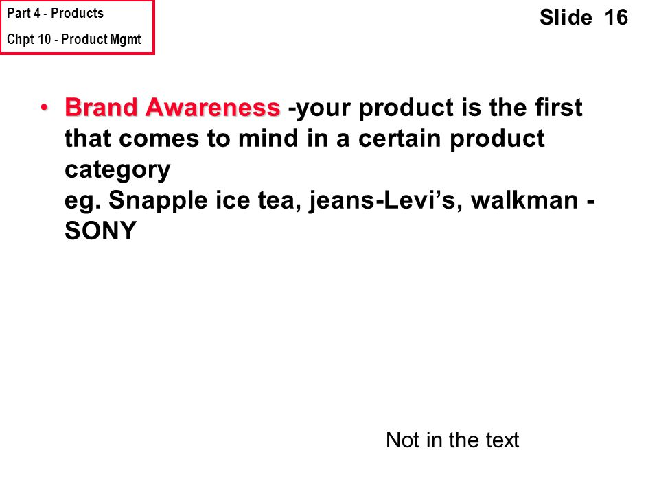 Part 4 - Products Chpt 10 - Product Mgmt Slide 16 Brand AwarenessBrand Awareness -your product is the first that comes to mind in a certain product category eg.