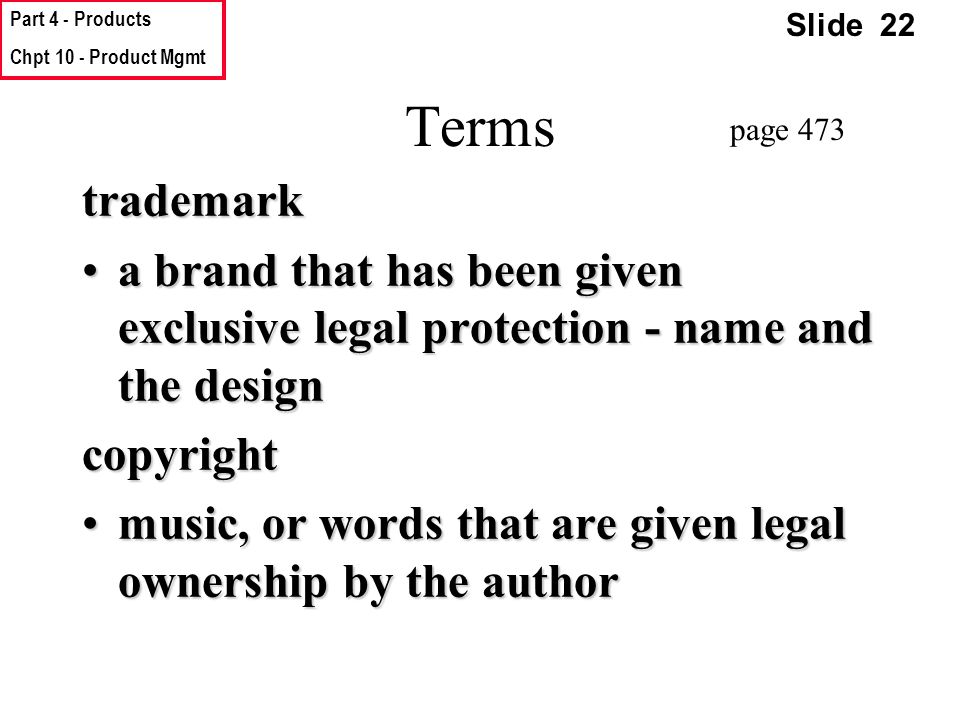 Part 4 - Products Chpt 10 - Product Mgmt Slide 22 Terms trademark a brand that has been given exclusive legal protection - name and the designa brand that has been given exclusive legal protection - name and the designcopyright music, or words that are given legal ownership by the authormusic, or words that are given legal ownership by the author page 473