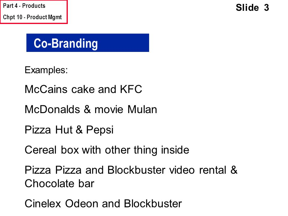 Part 4 - Products Chpt 10 - Product Mgmt Slide 3 Co-Branding Examples: McCains cake and KFC McDonalds & movie Mulan Pizza Hut & Pepsi Cereal box with other thing inside Pizza Pizza and Blockbuster video rental & Chocolate bar Cinelex Odeon and Blockbuster
