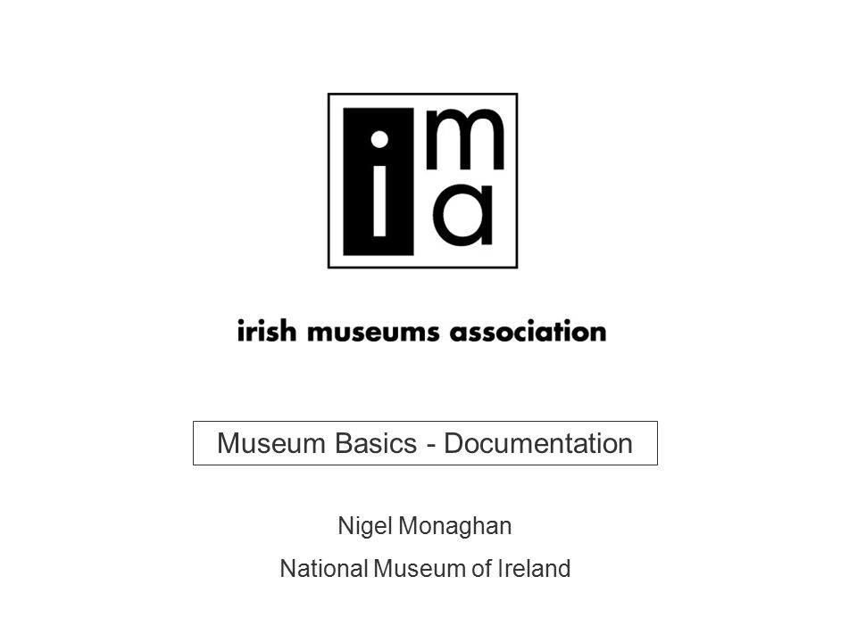 Museum Basics - Documentation Nigel Monaghan National Museum of Ireland