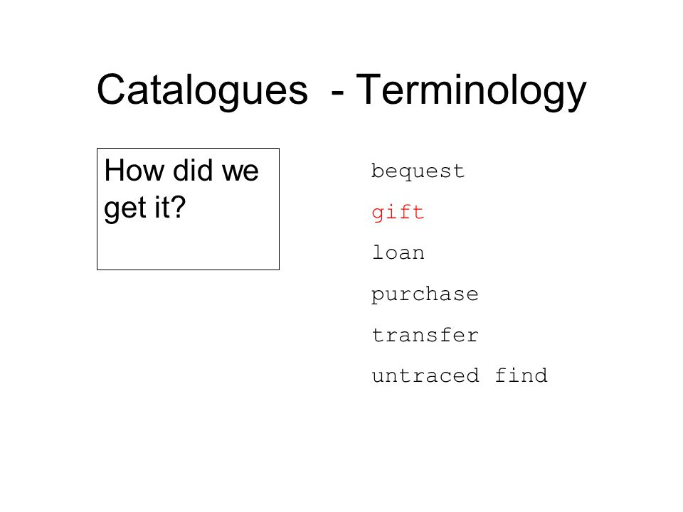 Catalogues - Terminology bequest gift loan purchase transfer untraced find How did we get it