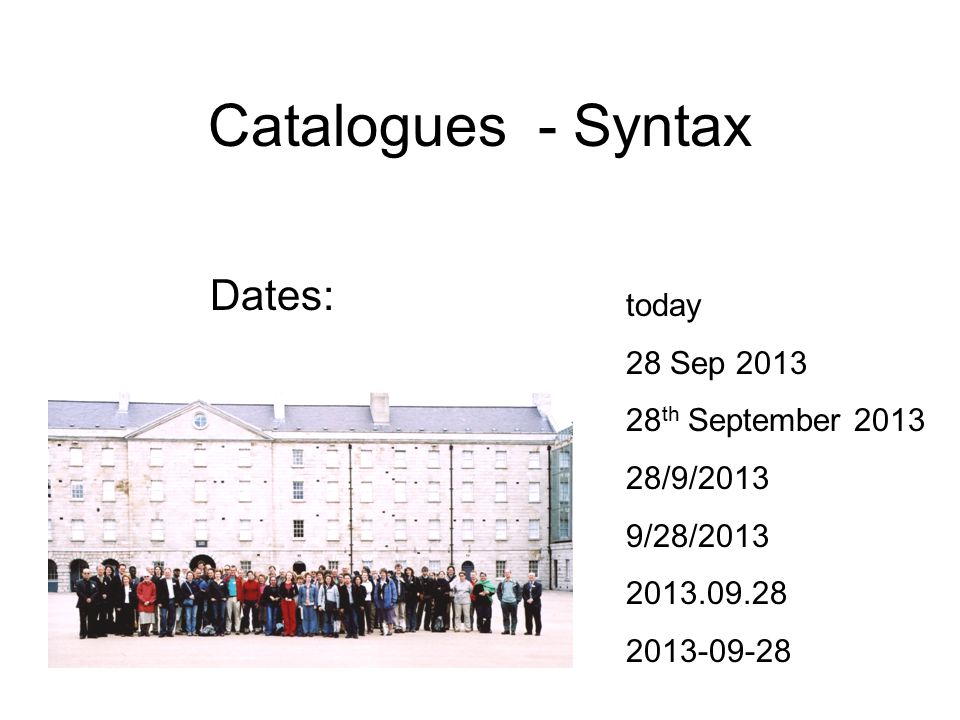 Catalogues - Syntax Dates: today 28 Sep 2013 28 th September 2013 28/9/2013 9/28/2013 2013.09.28 2013-09-28
