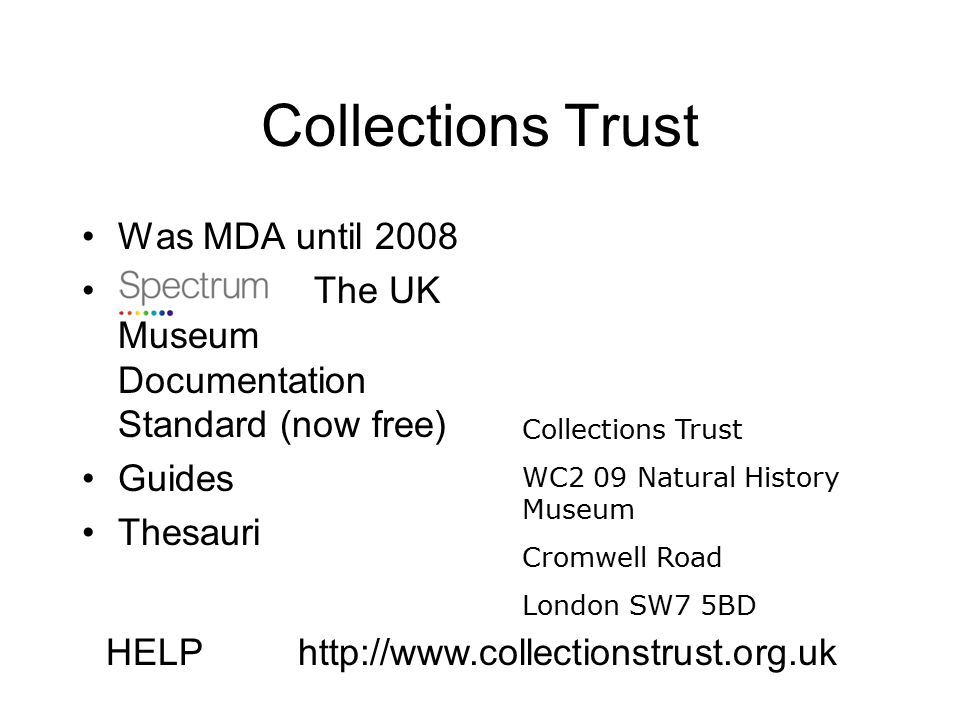 Collections Trust Was MDA until 2008 The UK Museum Documentation Standard (now free) Guides Thesauri Collections Trust WC2 09 Natural History Museum Cromwell Road London SW7 5BD HELPhttp://www.collectionstrust.org.uk
