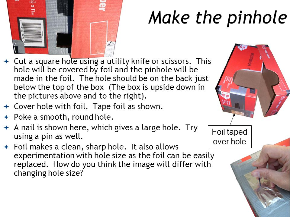 Make the pinhole  Cut a square hole using a utility knife or scissors.