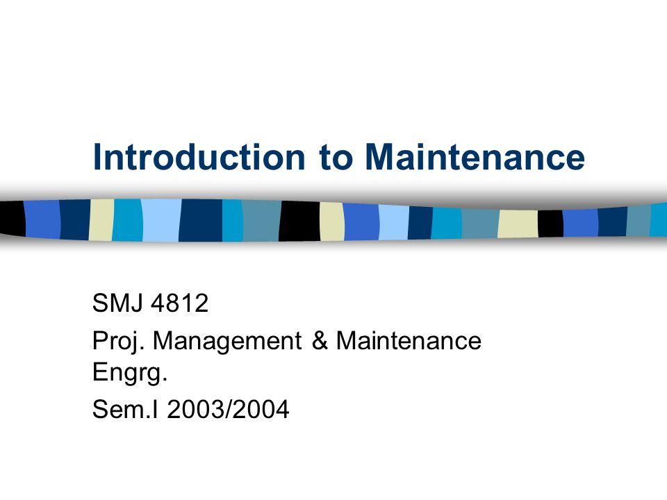 Introduction to Maintenance SMJ 4812 Proj. Management & Maintenance Engrg. Sem.I 2003/2004