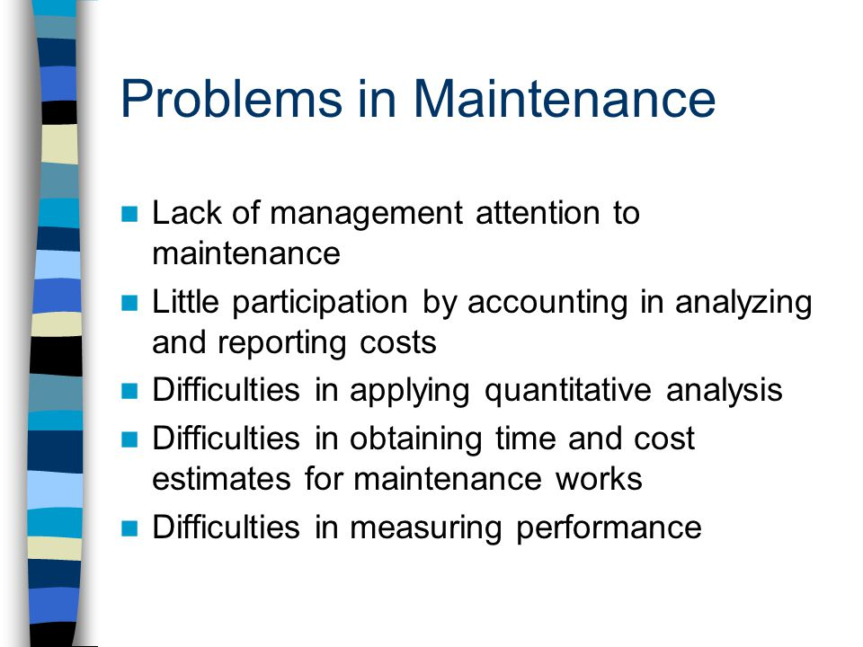 Problems in Maintenance Lack of management attention to maintenance Little participation by accounting in analyzing and reporting costs Difficulties in applying quantitative analysis Difficulties in obtaining time and cost estimates for maintenance works Difficulties in measuring performance