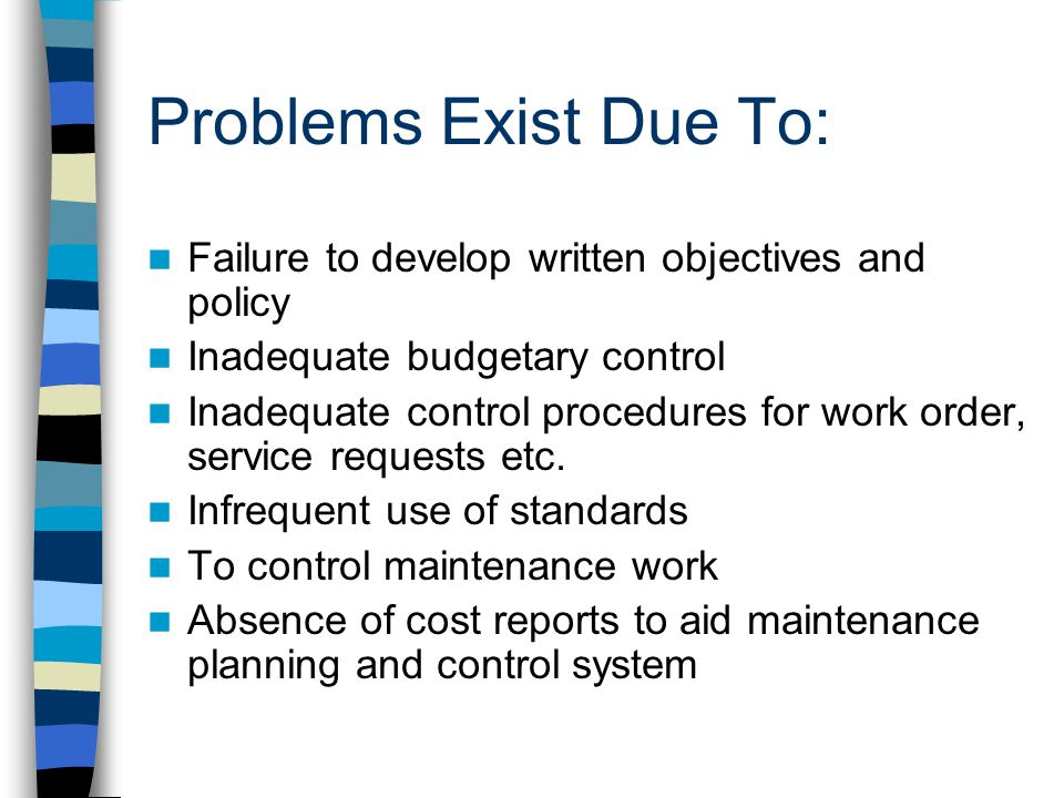 Problems Exist Due To: Failure to develop written objectives and policy Inadequate budgetary control Inadequate control procedures for work order, service requests etc.