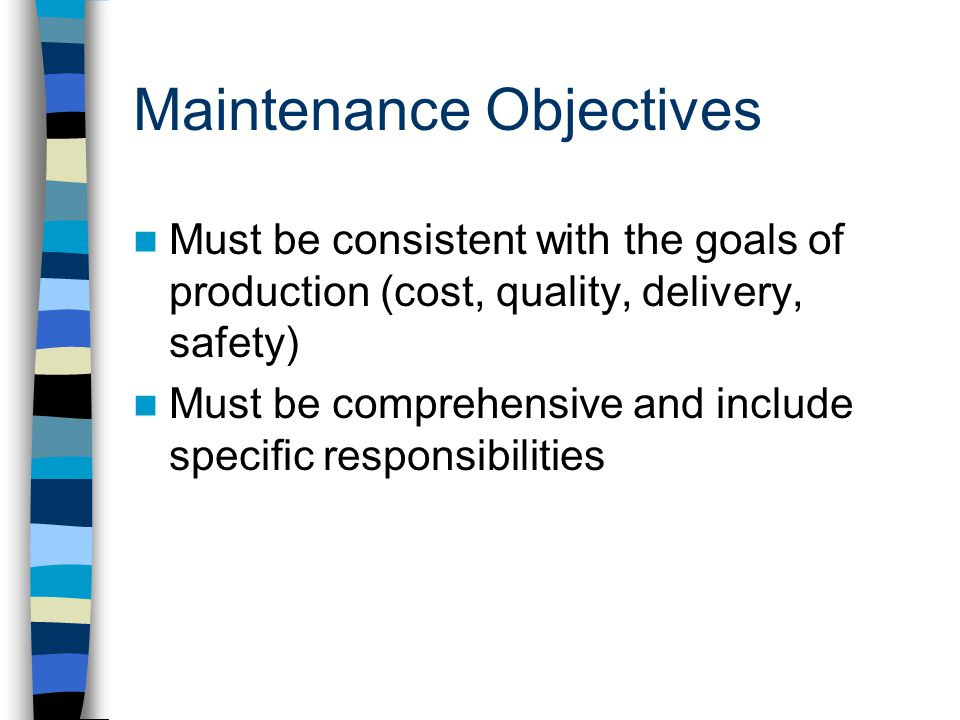 Maintenance Objectives Must be consistent with the goals of production (cost, quality, delivery, safety) Must be comprehensive and include specific responsibilities