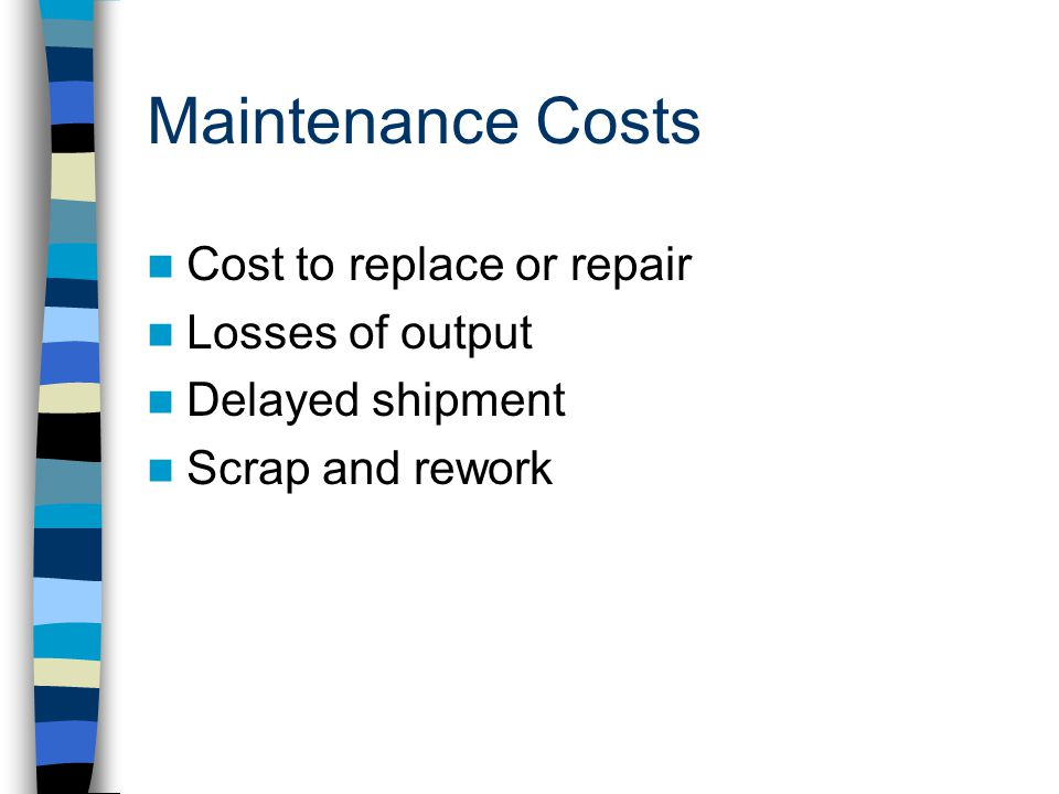 Maintenance Costs Cost to replace or repair Losses of output Delayed shipment Scrap and rework