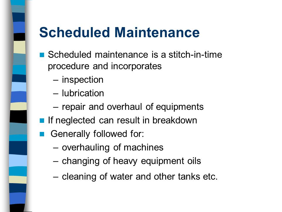 Scheduled Maintenance Scheduled maintenance is a stitch-in-time procedure and incorporates –inspection –lubrication –repair and overhaul of equipments If neglected can result in breakdown Generally followed for: –overhauling of machines –changing of heavy equipment oils –cleaning of water and other tanks etc.
