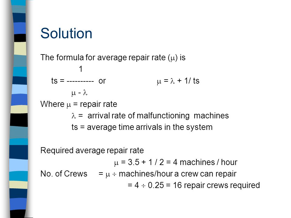 Solution The formula for average repair rate (  ) is 1 ts = or  = + 1/ ts  - Where  = repair rate = arrival rate of malfunctioning machines ts = average time arrivals in the system Required average repair rate  = / 2 = 4 machines / hour No.