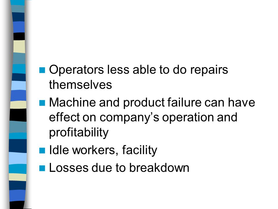 Operators less able to do repairs themselves Machine and product failure can have effect on company's operation and profitability Idle workers, facility Losses due to breakdown
