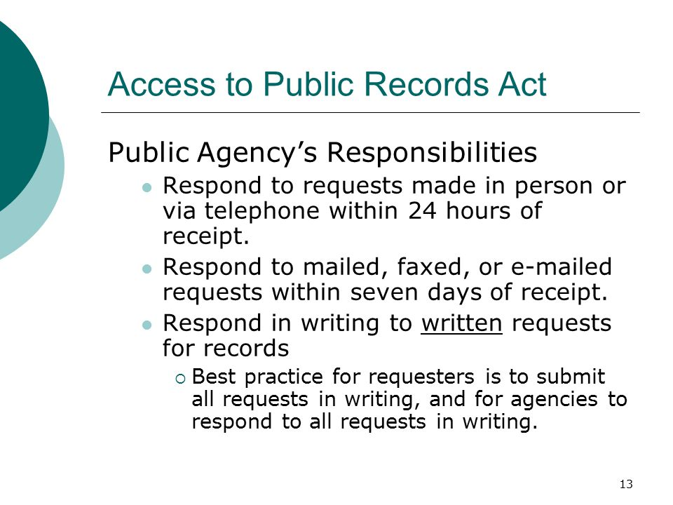 13 Access to Public Records Act Public Agency's Responsibilities Respond to requests made in person or via telephone within 24 hours of receipt.